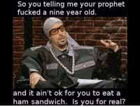"""Islam, Old, and Ham: So you telling me your prophet  fucked a nine year old.  and it ain't ok for you to eat a  ham sandwich. Is you for real? ICYM """"I is conflicted about dat Islam vibes"""""""