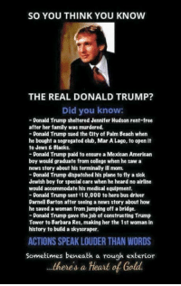 Club, College, and Donald Trump: SO YOU THINK YOU KNOW  THE REAL DONALD TRUMP?  Did you know:  -Donald Trump sheltered Jennifer Hudson rent-free  after her family was murdered.  -Donald Trump sued the City of Palm Beach when  he bought a segregated club, Mar A Lago, to open it  to Jews & Blacks.  -Donald Trump paid to ensure a Mexican American  boy would graduate from college when he saw a  news story about his terminally ill mom.  -Donald Trump dispatched his plane to fly a sick  Jewish boy for special care when he heard no airline  would accommodate his medical equipment.  -Donald Trump sent 10,000 to hero bus driver  Darnell Barton after seeing a news story about how  he saved a woman from Jumping off a bridge.  -Donald Trump gave the job of constructing Trump  Tower to Barbara Res, making her the 1st woman in  history to build a skyscraper  8  0  ACTIONS SPEAK LOUDER THAN WORDS  Sometimes beneath a rough exterior  ..theres a Heart of Gold