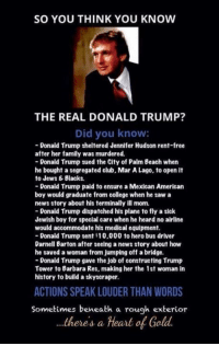 Club, College, and Family: SO YOU THINK YOU KNOW  THE REAL DONALD TRUMP?  Did you know:  Donald Trump sheltered Jennifer Hudson rent-free  after her family was murdered.  Donald Trump sued the City of Palm Beach when  he bought a segregated club, Mar A Lago, to open it  to Jews Blacks.  Donald Trump paid to ensure a Mexican American  boy would graduate from college when he saw a  news story about his terminally ill mom.  Donald Trump dispatched his plane to fly a sick  Jewish boy for special care when he heard no airline  would accommodate his medical equipment.  Donald Trump sent 10,000 to hero bus driver  Darnell Barton after seeing a news story about how  he saved a woman from jumping off a bridge.  Donald Trump gave the job of constructing Trump  Tower to Barbara Res, making her the 1st woman in  history to build a skyscraper.  ACTIONS SPEAK LOUDER THAN WORDS  Sometimes beneath a rough exterior  theres a Heart of Gold. Why won't the DISHONEST MEDIA tell the truth? Sent by Cody, a supporter.