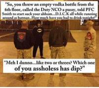 "Batman, Funny, and Meh: ""So, you threw an empty vodka bottle from the  6th floor, called the Duty NCO a pussy, told PFC  Smith to start suckyour ahhum...D.I.C.K all while running  around as batman..How much have you had to drink tonight?  ""Meh I dunno...like two or threes? Which one  of you assholess has dip?"" Damn Marines 😂 . . . military militaryhumor militarymemes army navy airforce coastguard usa patriot veteran marines usmc airborne meme funny followme troops ArmedForces militarylife popsmoke"