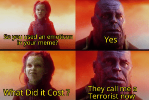 Only meme experts know..: So you used an emoticon  in your meme?  Yes  They call me a  Terrorist now  What Did it Cost? Only meme experts know..