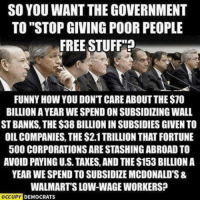 Funny, McDonalds, and Taxes: SO YOU WANT THE GOVERNMENT  TO STOPGIVING POOR PEOPLE  FREE STUFF?  FUNNY HOW YOU DONT CARE ABOUT THE$70  BILLION A YEAR WESPEND ON SUBSIDIZING WALL  STBANKS THE $38 BILLIONIN SUBSIDIES GIVEN TO  OILCOMPANIES, THE $2.1TRILLION THAT FORTUNE  500 CORPORATIONS ARE STASHINGABROAD TO  AVOID PAYING US TAXES, AND THE$153 BILLION A  YEAR WE SPEND TO SUBSIDIZE MCDONALD'S&  WALMART'S LOW-WAGE WORKERS?  OCCUPY  DEMOCRATS Image from Occupy Democrats