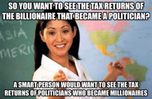 Pretty much!: SO YOU WANT TOSEETHE TAX RETURNSOF  THE BILLIONAIRE THAT BECAME A POLITICIAN?  ASMARTPERSON WOULD WANT TOSEE THE TAX  RETURNS OF POLITICIANSWHO BECAME MILLIONAIRES Pretty much!