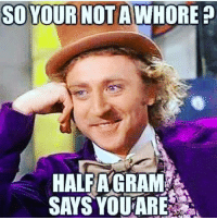 whore: SO YOUR NOTA WHORE?  HALF A GRAM  SAYS YOU ARE
