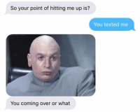 can't believe the dr evil picture didn't make it happen for this guy: So your point of hitting me up is?  You texted me  You coming over or what can't believe the dr evil picture didn't make it happen for this guy