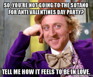 So, you're not going to the Sotano for anti valentines day party ...: SO,YOU'RE NOT GOING TOTHESOTANO  FOR ANTI VALENTINES DAY PARTY?  TELL ME HOW IT FEELS TO BEIN LOVE  makeameme.org So, you're not going to the Sotano for anti valentines day party ...