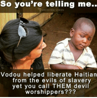 RESEARCH GOES A LONG WAY BUT ARE YOU AFRAID OF READING AND LEARNING? SUNDAYSCHOOL: So you're telling me.  ANCESTRAL VOICES  Vodou helped liberate Haitian  from the evils of slavery  yet you call THEM devil  worshippers??? RESEARCH GOES A LONG WAY BUT ARE YOU AFRAID OF READING AND LEARNING? SUNDAYSCHOOL