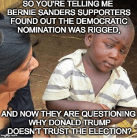 Bernie Sanders Supporters: SO YOU'RE TELLING ME  BERNIE SANDERS SUPPORTERS  FOUND OUT THE DEMOCRATIC  NOMINATION WAS RIGGED,  AND NOW THEY ARE QUESTIONING  WHY DONALD TRUMP  DOESN'T TRUST THE ELECTION?  inngflip.com