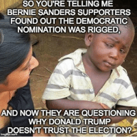 Bernie Sanders Supporters: SO YOU'RE TELLING ME  BERNIE SANDERS SUPPORTERS  FOUND OUT THE DEMOCRATIC  NOMINATION WAS RIGGED,  AND NOW THEY ARE QUESTIONING  WHY DONALD TRUMP  DOESN'T TRUST THE ELECTION?  inngfip.com