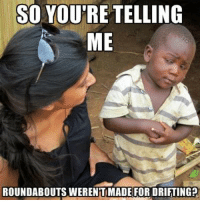 Car memes: SO YOU'RE TELLING  ME  ROUNDABOUTS WERENTIMADE FOR DRIFTINGP Car memes