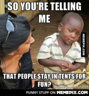 As someone who grew up in a 3rd world country, whenever my friends suggest going camping…omg-humor.tumblr.com: SO YOU'RE TELLING  ME  THAT PEOPLE STAY IN TENTS FOR  FUN?  memegenerator.net  FUNNY STUFF ON MEMEPIX.COM  MEMEPIX.COM As someone who grew up in a 3rd world country, whenever my friends suggest going camping…omg-humor.tumblr.com