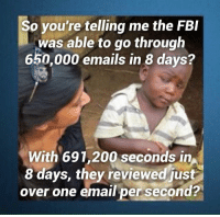 Fbi, Memes, and Email: So you're telling me the FBI  was able to go through  650,000 emails in 8 days?  With 691,200 seconds in  8 days, they reviewed just  over one email per second?