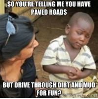 Car memes: SO YOURE TELLING ME YOU HAVE  PAVED ROADS  BUTDRIVE THROUGH DIRT AND MUD  FOR FUN?  Eme r.net  Megererator Car memes