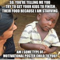Africa, Food, and Kids: SO, YOU'RE TELLING ME YOU  TRY TO GET YOUR KIDS TO FINISH  THEIR FOOD BECAUSE I AM STARVING  AMISOME TYPE OF  MOTIVATIONAL POSTER CHILD TOYOU?  imgflip.com I would always say then send my leftovers to Africa (that's a paddling)