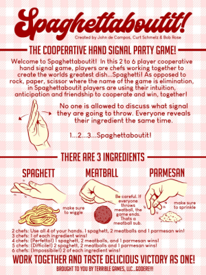 Try this new cooperative rock-paper-scissors-style game and taste delicious victory: Spagettaboutit!: Soaghettaboutitt  Created by John de Campos, Curt Schmelz & Bob Rose  THE COOPERATIVE HAND SIGNAL PARTY GAME!  Welcome to Spaghettaboutit! In this 2 to 6 player cooperative  hand signal game, players are chefs working together to  create the worlds greatest dish...Spaghetti! As opposed to  rock, paper, scissor where the name of the game is elimination,  in Spaghettaboutit players are using their intuition,  anticipation and friendship to cooperate and win, together!  No one is allowed to discuss what signal  they are going to throw. Everyone reveals  their ingredient the same time.  1.2 3Spaghettaboutit!  THERE ARE 3 INGREDIENTS  PARMESAN  MEATBALL  SPAGHETT  everyone  throws  meatball, the  game ends.  Thats a  meatball sub.  make sure  to sprinkle  make sure  to wiggle  2 chefs: Use all| 4 of your hands. I spaghett, 2 meatballs and 1 parmesan win!  3 chefs: 1 of each ingredient wins!  4 chefs: (Perfetto!) T spaghett, 2 meatballs, and 1 parmesan wins!  5 chefs: (Difficile!) 2 spaghett, 2 meatballs and 1 parmesan wins!  6 chefs: (Impossibile!) 2 of each ingredient wins!  WORK TOGETHER AND TASTE DELICIOUS VICTORY AS ONE!  BROUGHT TO YOU BY TERRIBLE GAMES, LLC...GODERE!!!  HHMNMH  H  HM  M H  MHMHK  H| Try this new cooperative rock-paper-scissors-style game and taste delicious victory: Spagettaboutit!