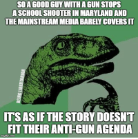 Memes, Maryland, and Anti: SOAGOOD GUY WITH A GUN STOPS  ASCHOOLSHOOTER IN MARYLAND AND  THEMAINSTREAM MEDIA BARELY COVERSIT  ITSASIF THE STORY DOESNT  FIT THEIR ANTI-GUN AGENDA (LC)