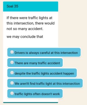 Actual question from my English test: Soal 35  If there were traffic lights at  this intersection, there would  not so many accident.  we may conclude that  Drivers is always careful at this intersection  There are many traffic accident  despite the traffic lights accident happen  We aren'tt find traffic light at this intersection  traffic lights often doesn't work Actual question from my English test
