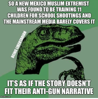 Source in the comments (LC): SOANEW MEXICO MUSLIM EXTREMIST  WAS FOUND TO BE TRAINING 11  CHILDREN FOR SCHOOL SHOOTINGSAND  THE MAINSTREAM MEDIA BARELY COVERS IT  ITS AS IFTHE STORY DOESN'T  FIT THEIR ANTI-GUN NARRATIVE  imgilip.com Source in the comments (LC)