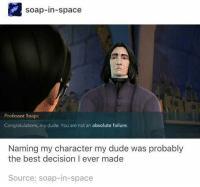 my dude: soap-in-space  Professor Snape  Congratulations, my dude. You are not an absolute failure.  Naming my character my dude was probably  the best decision I ever made  Source: soap-in-space