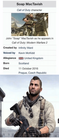 """Call of Duty Modern Warfare 2, Funny, and Lost: Soap MacTavish  Call of Duty character  John """"Soap"""" MacTavish as he appears in  Call of Duty: Modern Warfare 2  Created by Infinity Ward  Voiced by Kevin McKidd  Allegiance United Kingdom  Born  Died  Scotland  11 October 2016  Praque, Czech Republic Today is the day we lost a great soldier. RIP Soap. https://t.co/3U9C4favpY"""