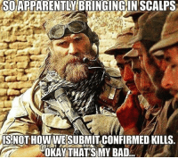 America, Bad, and Friends: SOAPPARENTLY BRINGING IN SCALPS  S NOT HOW WE SUBMIT CONFIRMED KILLS.  SOT HOW WESUBMIT CONFIRMED KILLS  OKAYTHATSMY BAD . ✅ Double tap the pic ✅ Tag your friends ✅ Check link in my bio for badass stuff - usarmy 2ndamendment soldier navyseals gun flag army operator troops tactical armedforces weapon patriot marine usmc veteran veterans usa america merica american coastguard airman usnavy militarylife military airforce tacticalgunners