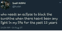 Pasteing: SoaR NUDAH  @Nudah  who needs an eclipse to block the  Sunshine when there hasnt been any  light in my life for the past 12 years  10830 AM 20 Aug 17