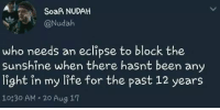 Life, Eclipse, and Been: SoaR NUDAH  @Nudah  who needs an eclipse to block the  Sunshine when there hasnt been any  light in my life for the past 12 years  10330 AM 20 Aug 17