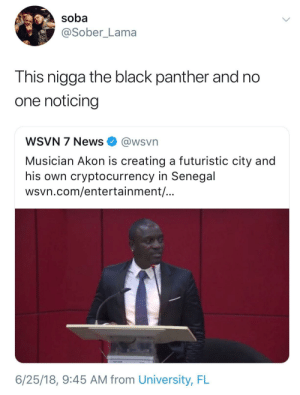 We've done said it in this subreddit before smh by Riverad1 FOLLOW HERE 4 MORE MEMES.: soba  @Sober_Lama  This nigga the black panther and no  one noticing  WSVN 7 News @wsvn  Musician Akon is creating a futuristic city and  his own cryptocurrency in Senegal  wsvn.com/entertainment/  6/25/18, 9:45 AM from University, FL We've done said it in this subreddit before smh by Riverad1 FOLLOW HERE 4 MORE MEMES.