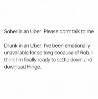 5 stars @hinge: Sober in an Uber: Please don't talk to me  Drunk in an Uber: I've been emotionally  unavailable for so long because of Rob. I  think I'm finally ready to settle down and  download Hinge. 5 stars @hinge