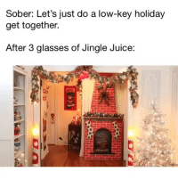 Juice, Low Key, and Glasses: Sober: Let's just do a low-key holiday  get together.  After 3 glasses of Jingle Juice: SLEIGH ALL DAY 💃🏼💃🏼💃🏼 @craftylumberjacks @nicholaspaolo