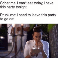 Drunk, Memes, and Party: Sober me: I can't eat today, I have  this party tonight  Drunk me: I need to leave this party  to go eat This is so me!
