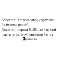 "Drunk, Fast Food, and Food: Sober me: ""I'm only eating vegetables  for the next month""  Drunk me: stops at 5 different fast food  places on the way home from the bar  @sarcasm_only SarcasmOnly"