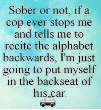 Just take me away: Sober or not, if a  cop ever stops me  and tells me to  recite the alphabet  backwards, I'm just  going to put myself  in the backseat of  his car Just take me away