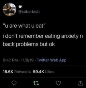 "Meirl: @soberbich  ""u are what u eat""  i don't remember eating anxietyn  back problems but ok  9:47 PM - 11/8/19 - Twitter Web App  15.6K Retweets 59.4K Likes Meirl"