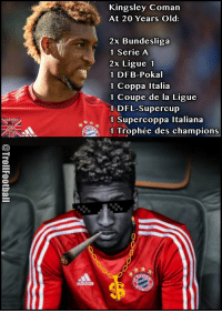Memes, Soccer, and Old: SOCCER  Kingsley Coman  At 20 Years Old  2x Bundesliga  1 Serie A  2x Ligue 1  1 DFB-Pokal  1 Coppa Italia  1 Coupe de la Ligue  1 DFL-Supercup  1 Supercoppa Italiana  1 Trophée des champions Kingsley Coman 😳 https://t.co/dSjLMdd9ZJ