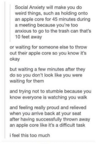 This Too Much: Social Anxiety will make you do  weird things, such as holding onto  an apple core for 45 minutes during  a meeting because you're too  anxious to go to the trash can that's  10 feet away  or waiting for someone else to throw  out their apple core so you know it's  okay  but waiting a few minutes after they  do so you don't look like you were  waiting for them  and trying not to stumble because you  know everyone is watching you walk  and feeling really proud and relieved  when you arrive back at your seat  after having successfully thrown away  an apple core like it's a difficult task  i feel this too much