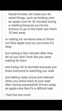 soosickandtired:  I've never related to something so much!: Social Anxiety will make you do  weird things, such as holding onto  an apple core for 45 minutes during  a meeting because you're too  anxious to go to the trash can that's  10 feet away  or waiting for someone else to throvw  out their apple core so you know it's  okay  but waiting a few minutes after they  do so you don't look like you were  waiting for them  and trying not to stumble because you  know everyone is watching you walk  and feeling really proud and relieved  when you arrive back at your seat  after having successfully thrown away  an apple core like it's a difficult task  i feel this too much soosickandtired:  I've never related to something so much!