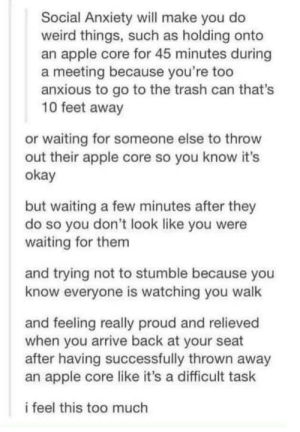Me irl: Social Anxiety will make you do  weird things, such as holding onto  an apple core for 45 minutes during  a meeting because you're too  anxious to go to the trash can that's  10 feet away  or waiting for someone else to throw  out their apple core so you know it's  okay  but waiting a few minutes after they  do so you don't look like you were  waiting for them  and trying not to stumble because you  know everyone is watching you walk  and feeling really proud and relieved  when you arrive back at your seat  after having successfully thrown away  an apple core like it's a difficult task  i feel this too much Me irl