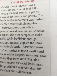 Huh, Politics, and Best: Social Darwinism  Charles Darwin (above) was a  naturalist, but a number of 19th-  century thinkers tried to apply his  ideas to economics and politics. The  leader in this movement was Herbert  Spencer, an English philosopher  Free economic competition,  pencer argued, was natural selection  action. The best companies make  rofits, while inefficient ones go  ankrupt. Spencer applied the same  les to individuals. Those who were  test for survival enjoyed wealth and  ccess, while the poor remained poor  cause they were unfit. This idea  came known as Social Darwinism.  lso provided a rationalization for  erialism and colonialism.
