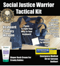 Social Justice Warrior  Tactical Kit  Hearing  Protection  Blocks Out  keyboard  Phone:  To Fight Your  ATE SPEECH  Primary  Way To Your  Anything  You Disagree  Keyboard  Weapon  With)  pantyliner  For Wiping  Tears  Himalaya  H  OINTMENT  diaper rash  Cream  Emergency Medical  Diaper Rash Cream For  Kit for Extreme  Cranky Babies  Butthurt Now that the liberals have been the victims of grave injustice (not getting their way), they are talking secession and revolution.  Now, obviously, they don't have cool tactical gear like we do, so we thought we'd give them suggested kit that fits their mission. - Metal Law