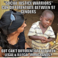 """Social Justice Warriors: SOCIAL JUSTICE WARRIORS""""  CAN  DIFFERENTIATE BETWEEN 97  GENDERS  BUT CAN'T DIFFERENTIATE BETWEEN  LEGAL & ILLEGALIMMIGRANTS?"""