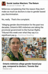 "Social Justice Warriors: The Return  03 Jun at 11:47am  Midwives complaining that the reason they don't  make as much as doctors is due to gender based  pay discrimination.  No, really. That's the complaint.  ""Alleging gender discrimination for the past two  decades, Ontarios 800 midwives are taking the  provincial government to the Human Rights  Tribunal this week over what they say is a  significant pay g  Continue Reading  Ontario midwives allege gender-based pay  gap, compared to doctors l Toronto Star  thestar.com"