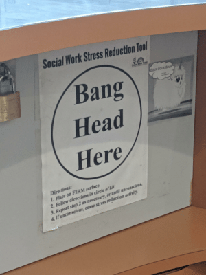 Seen at the central bus station info desk: Social  l Work Stress Reduction Tool  Bang  doux doux dou  Head  Here  Directions:  1. Place on FIRM surface  2. Follow directions in circle of kit  3. Repeat step2 as necessary, or until unconscious  4. If unconscious, cease stress reduction activity. Seen at the central bus station info desk