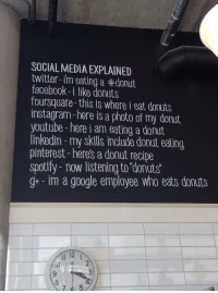 I Am Eating: SOCIAL MEDIA EXPLAINED  twitter-im eating a #donut  facebook-i like donuts  foursquare-this is where i eat donuts  instagram-here is a photo of my donut  youtube- here i am eating a donut  linkedin - my skills include donut eating  pinterest -heres a donut recipe  spotify- now listening to donuts  g im a google employee who eats donuts  Il 12 I  3:  .8