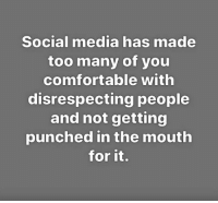 Comfortable, Dank, and Social Media: Social media has made  too many of you  comfortable with  disrespecting people  and not getting  punched in the mouth  for it.