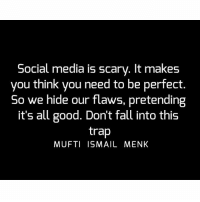Memes, Trap, and Trapping: Social media is scary. It makes  you think you need to be perfect  So we hide our flaws, pretending  it's all good. Don't fall into this  trap  MUFTI ISMAIL MENK Tag • Share • Like Social media is scary. It makes you think you need to be perfect. So we hide our flaws, pretending it's all good. Don't fall into this trap muftimenk muftimenkfanpage muftimenkreminders Follow: @muftimenkofficial