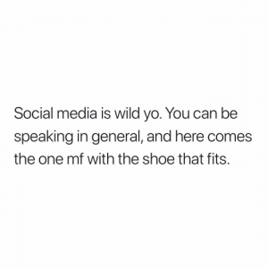 Social Media, Yo, and Wild: Social media is wild yo. You can be  speaking in general, and here comes  the one mf with the shoe that fits. 😩😩😩💯💯💯