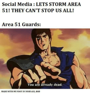 THE REAL RESULTS ARE IN!: Social Media : LETS STORM AREA  51! THEY CAN'T STOP US ALL!  Area 51 Guards:  You are already dead.  MADE WITH MY FOOT IN YOUR ASS, BOB THE REAL RESULTS ARE IN!