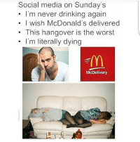 😂😂😂😂: Social media on Sunday's  I'm never drinking again  I wish McDonald's delivered  This hangover is the worst  I'm literally dying  McDelivery 😂😂😂😂