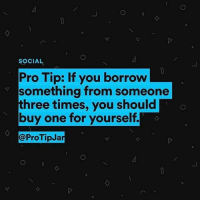 Memes, Pro, and Truth: SOCIAL  Pro Tip: If you borrow  something from someone  three times, you should  buy one for yourself,  @ProTipJa The truth has been spoken. credit: @ProTipJar